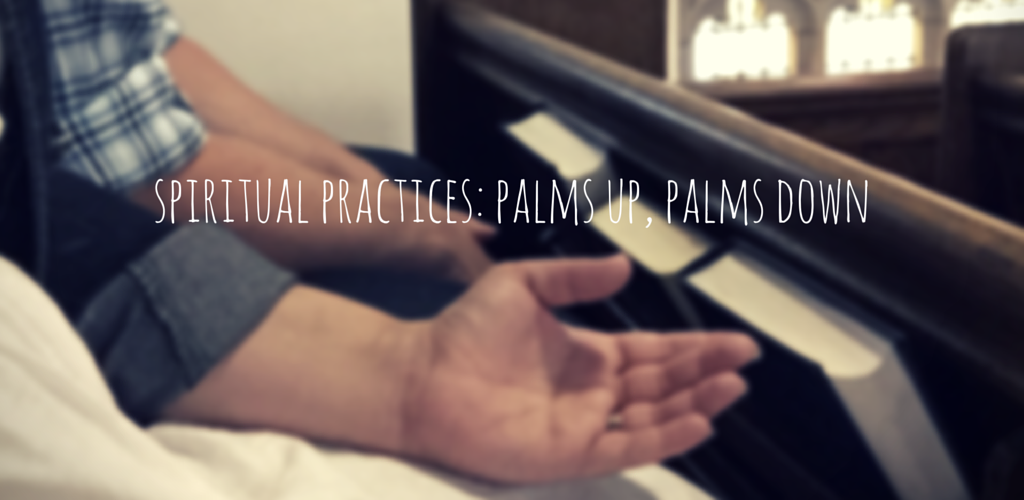 Spiritual Practices: Palms Up, Palms Down